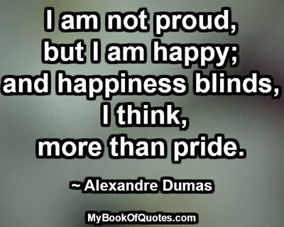 I am not proud, but I am happy; and happiness blinds, I think, more than pride. ~ Alexandre Dumas
