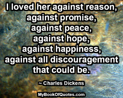 I loved her against reason, against promise, against peace, against hope, against happiness, against all discouragement that could be. ~ Charles Dickens