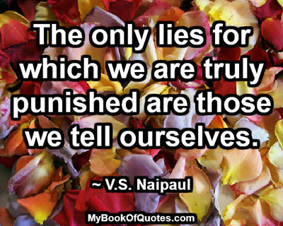 The only lies for which we are truly punished are those we tell ourselves. ~ V.S. Naipaul