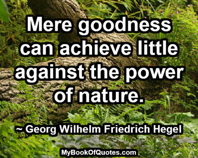 Mere goodness can achieve little against the power of nature. ~ Georg Wilhelm Friedrich Hegel