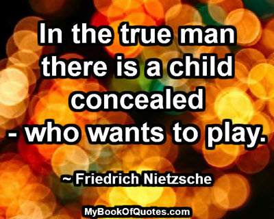 In the true man there is a child concealed - who wants to play. ~ Friedrich Nietzsche