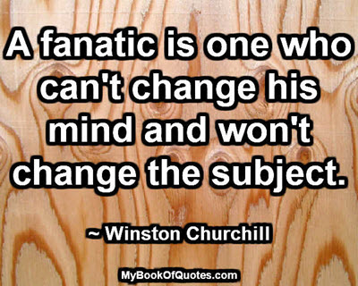 A fanatic is one who can't change his mind and won't change the subject. ~ Winston Churchill