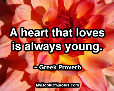 A heart that loves is always young. ~ Greek Proverb