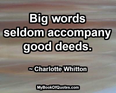 Big words seldom accompany good deeds. ~ Charlotte Whitton