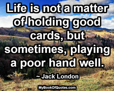 Life is not a matter of holding good cards, but sometimes, playing a poor hand well. ~ Jack London