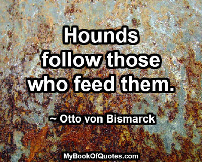 Hounds follow those who feed them. ~ Otto von Bismarck