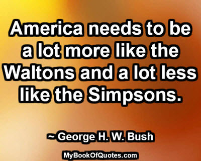America needs to be a lot more like the Waltons and a lot less like the Simpsons. ~ George H. W. Bush