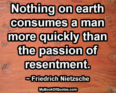 Nothing on earth consumes a man more quickly than the passion of resentment. ~ Friedrich Nietzsche