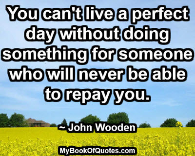 You can't live a perfect day without doing something for someone who will never be able to repay you. ~ John Wooden