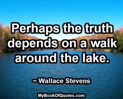 Perhaps the truth depends on a walk around the lake. ~ Wallace Stevens