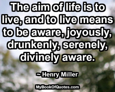 The aim of life is to live, and to live means to be aware, joyously, drunkenly, serenely, divinely aware. ~ Henry Miller