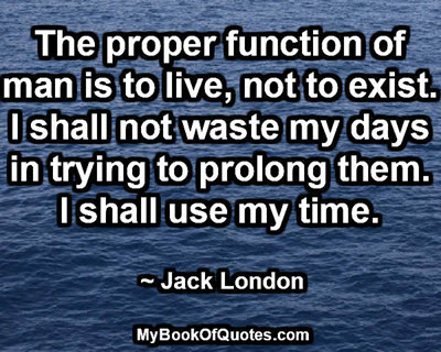 The proper function of man is to live, not to exist. I shall not waste my days in trying to prolong them. I shall use my time. ~ Jack London