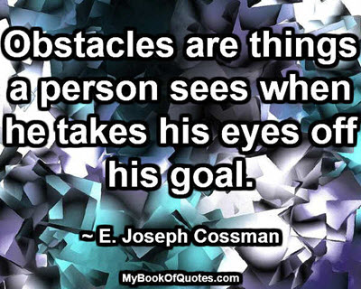 Obstacles are things a person sees when he takes his eyes off his goal. ~ E. Joseph Cossman