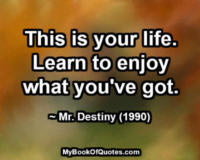 This is your life. Learn to enjoy what you've got. ~ Mr. Destiny (1990)