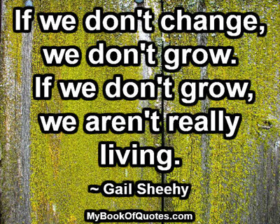 If we don't change, we don't grow. If we don't grow, we aren't really living. ~ Gail Sheehy