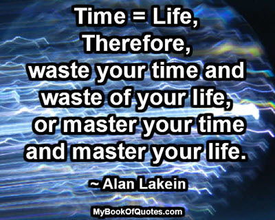 Time = Life, Therefore, waste your time and waste of your life, or master your time & master your life. ~ Alan Lakein