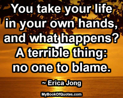 You take your life in your own hands, and what happens? A terrible thing: no one to blame. ~ Erica Jong