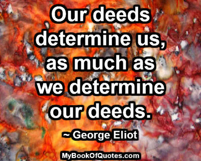 Our deeds determine us, as much as we determine our deeds. ~ George Eliot