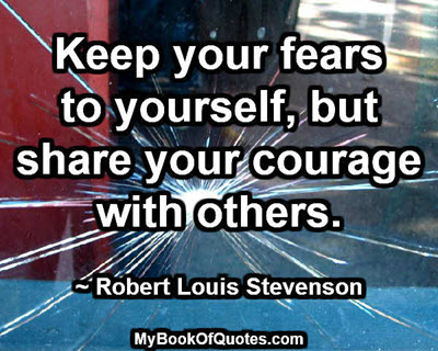 Keep your fears to yourself, but share your courage with others. ~ Robert Louis Stevenson