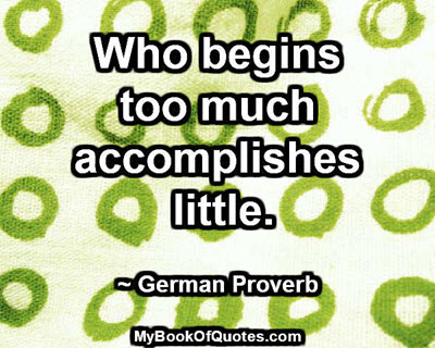Who begins too much accomplishes little. ~ German Proverb