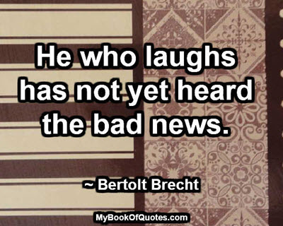 He who laughs has not yet heard the bad news. ~ Bertolt Brecht
