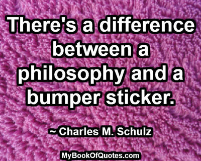 There's a difference between a philosophy and a bumper sticker. ~ Charles M. Schulz