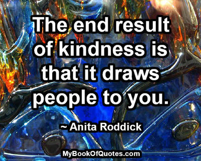 The end result of kindness is that it draws people to you. ~ Anita Roddick