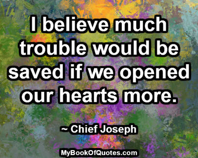 I believe much trouble would be saved if we opened our hearts more. ~ Chief Joseph