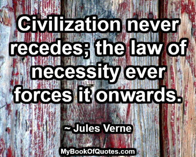 Civilization never recedes; the law of necessity ever forces it onwards. ~ Jules Verne