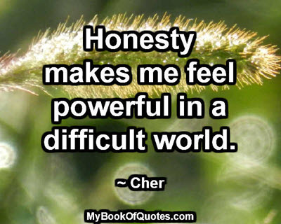 Honesty makes me feel powerful in a difficult world. ~ Cher