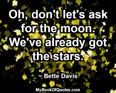 Oh, don't let's ask for the moon. We've already got the stars. ~ Bette Davis