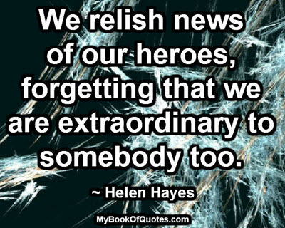 We relish news of our heroes, forgetting that we are extraordinary to somebody too. ~ Helen Hayes