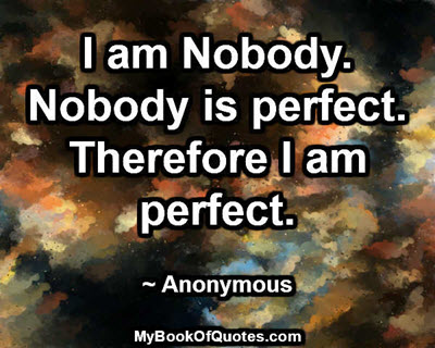 I am Nobody. Nobody is perfect. Therefore I am perfect. ~ Anonymous