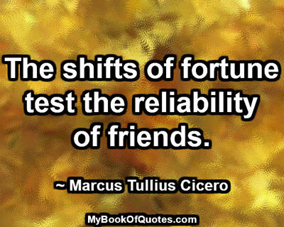 The shifts of fortune test the reliability of friends. ~ Marcus Tullius Cicero