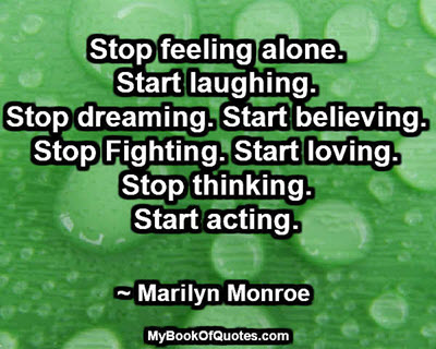 Stop feeling alone. Start laughing. Stop dreaming. Start believing. Stop Fighting. Start loving. Stop thinking. Start acting. ~ Marilyn Monroe