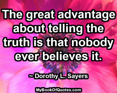 The great advantage about telling the truth is that nobody ever believes it. ~ Dorothy L. Sayers