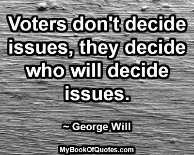 Voters don't decide issues, they decide who will decide issues. ~George Will