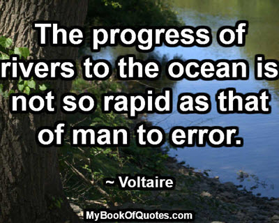 The progress of rivers to the ocean is not so rapid as that of man to error. ~ Voltaire