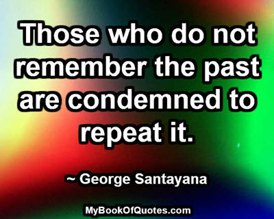 Those who do not remember the past are condemned to repeat it. ~ George Santayana
