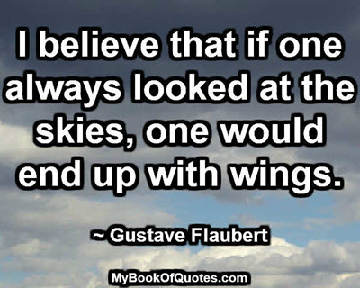 I believe that if one always looked at the skies, one would end up with wings. ~ Gustave Flaubert