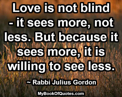Love is not blind - it sees more, not less. But because it sees more, it is willing to see less. ~ Rabbi Julius Gordon