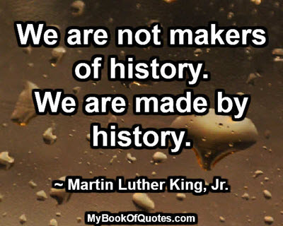 We are not makers of history. We are made by history. ~ Martin Luther King, Jr.
