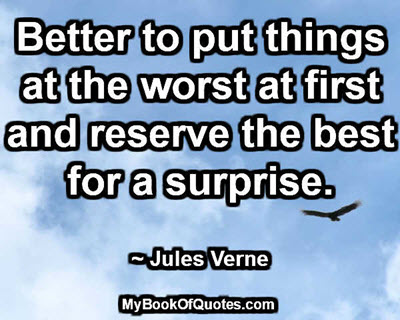 Better to put things at the worst at first and reserve the best for a surprise. ~ Jules Verne