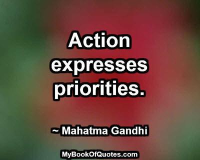 Action expresses priorities. ~ Mahatma Gandhi