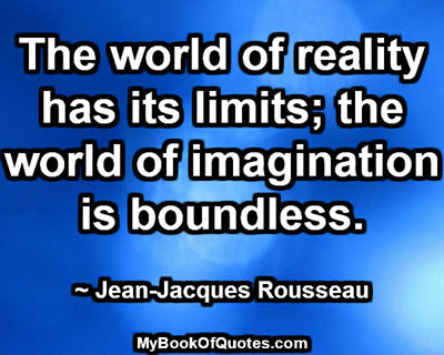 The world of reality has its limits; the world of imagination is boundless. ~ Jean-Jacques Rousseau