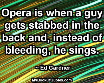 Opera is when a guy gets stabbed in the back and, instead of bleeding, he sings. ~ Ed Gardner