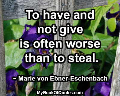 To have and not give is often worse than to steal. ~ Marie von Ebner-Eschenbach