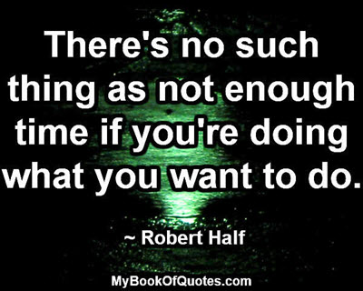 There's no such thing as not enough time if you're doing what you want to do. ~ Robert Half