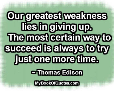 Our greatest weakness lies in giving up. The most certain way to succeed is always to try just one more time. ~ Thomas Edison