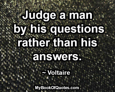 Judge a man by his questions rather than his answers. ~ Voltaire